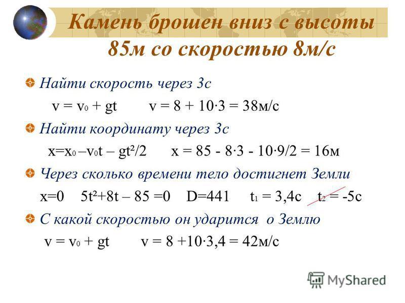 Камень брошен вниз с высоты 85 м со скоростью 8 м/с Найти скорость через 3 с v = v 0 + gt v = 8 + 10·3 = 38 м/с Найти координату через 3 с x=x 0 –v 0 t – gt²/2 x = 85 - 8·3 - 10·9/2 = 16 м Через сколько времени тело достигнет Земли x=0 5t²+8t – 85 =0