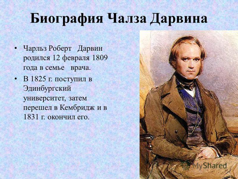 Биография Чалза Дарвина Чарльз Роберт Дарвин родился 12 февраля 1809 года в семье врача. В 1825 г. поступил в Эдинбургский университет, затем перешел в Кембридж и в 1831 г. окончил его.