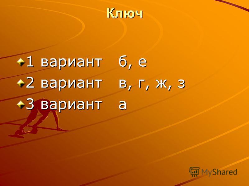 Ключ 1 вариант б, е 2 вариант в, г, ж, з 3 вариант а