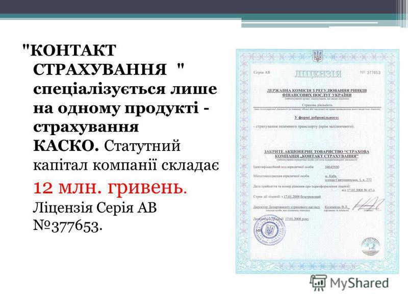 КОНТАКТ СТРАХУВАННЯ  спеціалізується лише на одному продукті - страхування КАСКО. Статутний капітал компанії складає 12 млн. гривень. Ліцензія Серія АВ 377653.