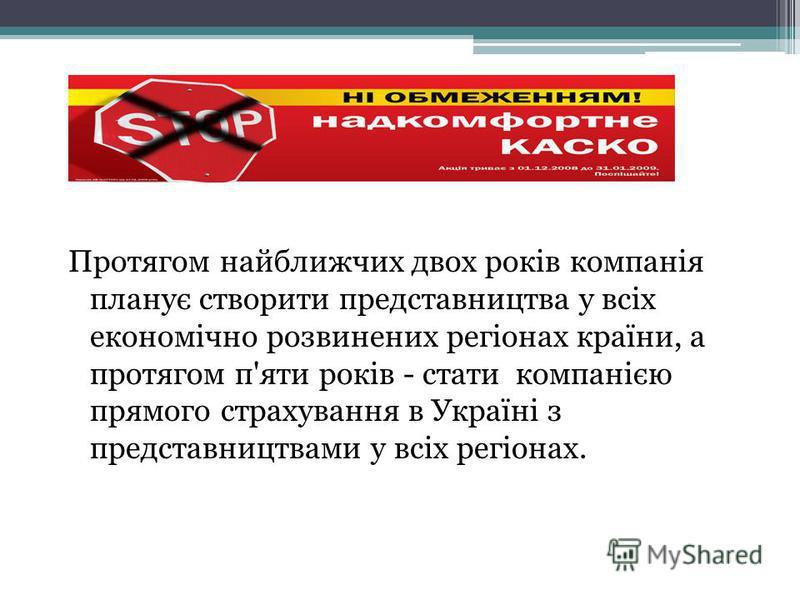 Протягом найближчих двох років компанія планує створити представництва у всіх економічно розвинених регіонах країни, а протягом п'яти років - стати компанією прямого страхування в Україні з представництвами у всіх регіонах.