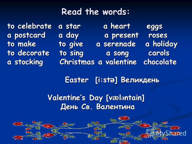 Read the words: to celebrate a star a heart eggs a postcard a day a present roses to make to give a serenade a holiday to decorate to sing a song carols a stocking C Christmas a valentine chocolate Easter [ [ [ [i:stә] Великдень Valentines Day [vælәn