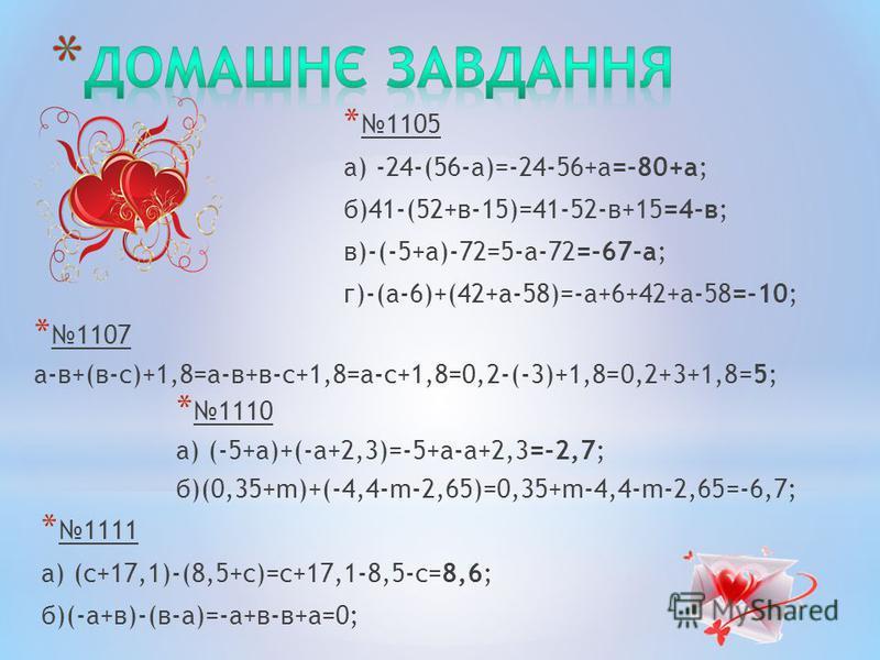 * 1110 а) (-5+а)+(-а+2,3)=-5+a-а+2,3=-2,7; б)(0,35+m)+(-4,4-m-2,65)=0,35+m-4,4-m-2,65=-6,7; * 1107 а-в+(в-с)+1,8=а-в+в-с+1,8=а-с+1,8=0,2-(-3)+1,8=0,2+3+1,8=5; * 1105 а) -24-(56-а)=-24-56+а=-80+а; б)41-(52+в-15)=41-52-в+15=4-в; в)-(-5+а)-72=5-а-72=-67