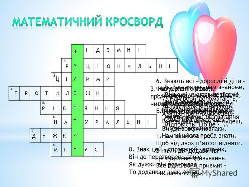 1. 2. 3. 4. 5. 6. 7. 8. ВІДЄМНІ РАЦІОНАЛЬНІ ЦІЛИМИ ПРОТИЛЕЖНІ РІВНЯННЯ НАТУРАЛЬНІ ДУЖКИ МІНУС 1.Нам ці числа треба знати, Щоб від двох пятсот відняти. З ними дія додавання – Це суцільне здивування. Все одно вони приємні – Числа на імя … 2.Нам ці числ