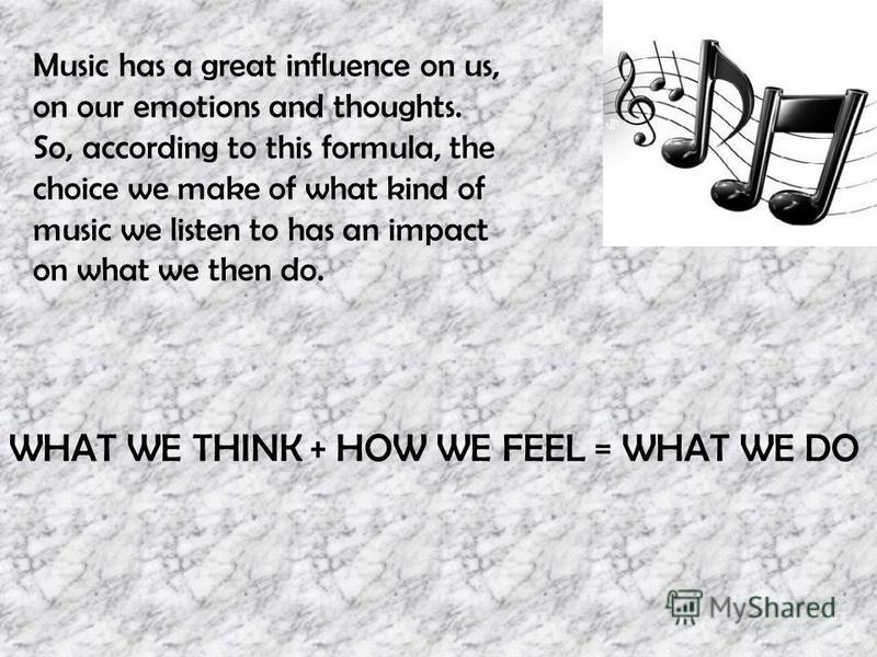 Music has a great influence on us, on our emotions and thoughts. So, according to this formula, the choice we make of what kind of music we listen to has an impact on what we then do. WHAT WE THINK + HOW WE FEEL = WHAT WE DO