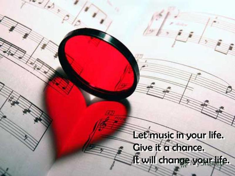 Let music in your life. Give it a chance. It will change your life. Let music in your life. Give it a chance. It will change your life.