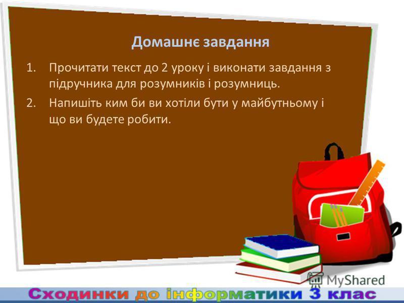 Домашнє завдання 1.Прочитати текст до 2 уроку і виконати завдання з підручника для розумників і розумниць. 2.Напишіть ким би ви хотіли бути у майбутньому і що ви будете робити.