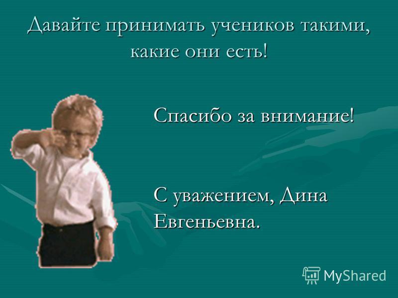 Давайте принимать учеников такими, какие они есть! Спасибо за внимание! С уважением, Дина Евгеньевна.