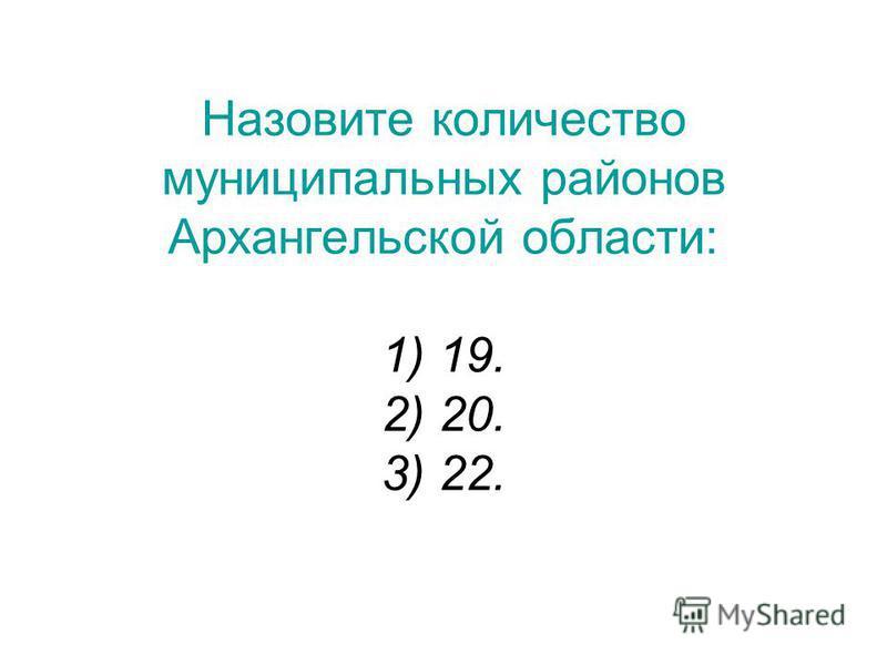 Назовите количество муниципальных районов Архангельской области: 1) 19. 2) 20. 3) 22.