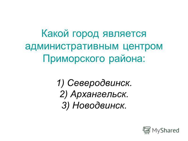 Какой город является административным центром Приморского района: 1) Северодвинск. 2) Архангельск. 3) Новодвинск.
