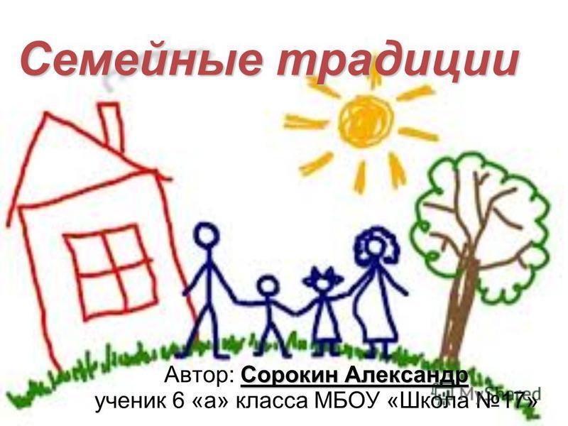 Семейные традиции Сорокин Александр Автор: Сорокин Александр ученик 6 «а» класса МБОУ «Школа 17»