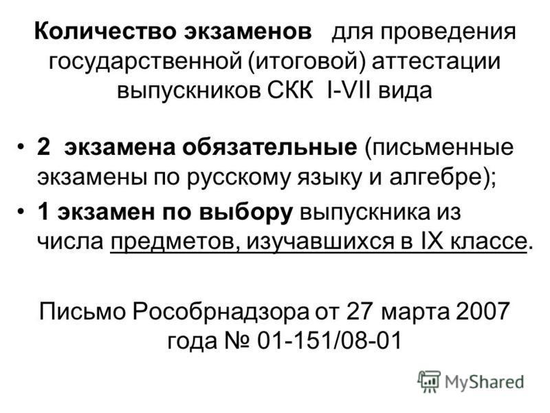 Количество экзаменов для проведения государственной (итоговой) аттестации выпускников СКК I-VII вида 2 экзамена обязательные (письменные экзамены по русскому языку и алгебре); 1 экзамен по выбору выпускника из числа предметов, изучавшихся в IХ классе