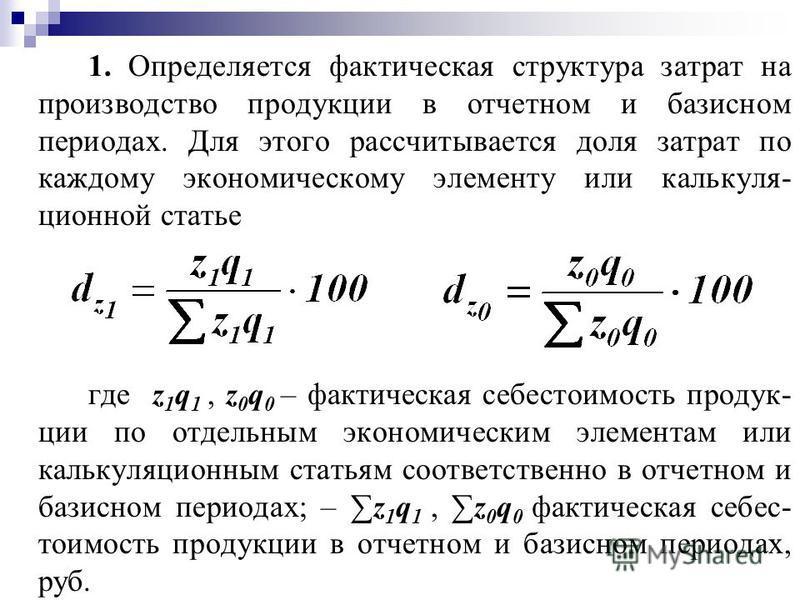 1. Определяется фактическая структура затрат на производство продукции в отчетном и базисном периодах. Для этого рассчитывается доля затрат по каждому экономическому элементу или калькуляционной статье где z 1 q 1, z 0 q 0 – фактическая себестоимость
