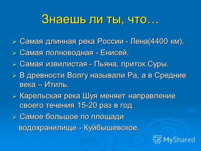 Знаешь ли ты, что… Самая длинная река России - Лена(4400 км). Самая длинная река России - Лена(4400 км). Самая полноводная - Енисей. Самая полноводная - Енисей. Самая извилистая - Пьяна, приток Суры. Самая извилистая - Пьяна, приток Суры. В древности