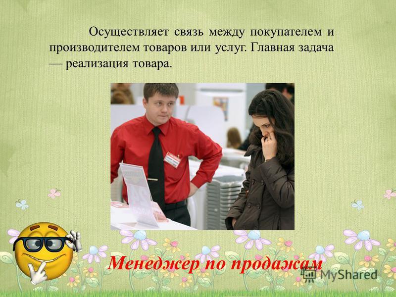 Осуществляет связь между покупателем и производителем товаров или услуг. Главная задача реализация товара. Менеджер по продажам
