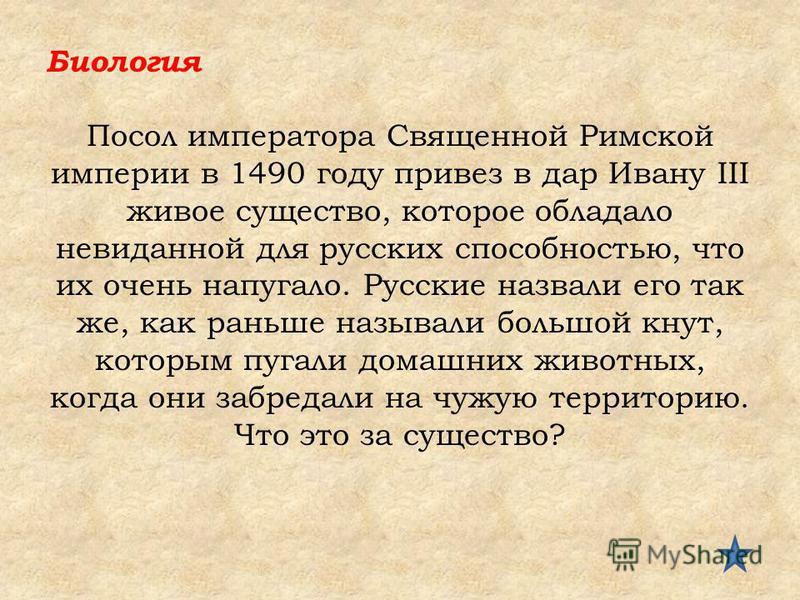 Биология Посол императора Священной Римской империи в 1490 году привез в дар Ивану III живое существо, которое обладало невиданной для русских способностью, что их очень напугало. Русские назвали его так же, как раньше называли большой кнут, которым