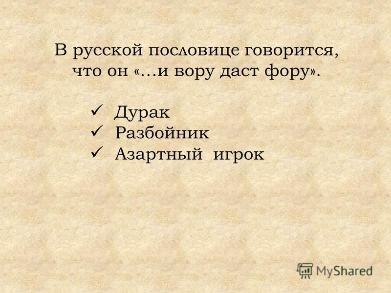 В русской пословице говорится, что он «…и вору даст фору». Дурак Разбойник Азартный игрок