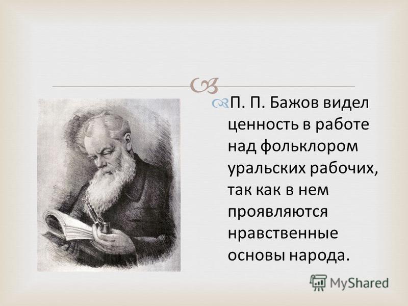 П. П. Бажов видел ценность в работе над фольклором уральских рабочих, так как в нем проявляются нравственные основы народа.