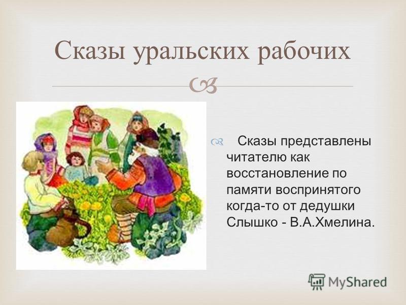 Сказы уральских рабочих Сказы представлены читателю как восстановление по памяти воспринятого когда-то от дедушки Слышко - В.А.Хмелина.