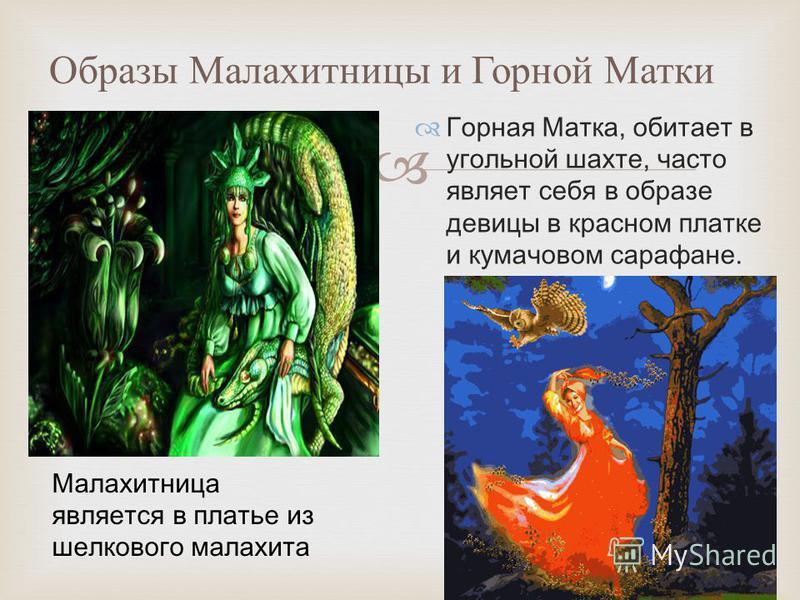 Образы Малахитницы и Горной Матки Горная Матка, обитает в угольной шахте, часто являет себя в образе девицы в красном платке и кумачовом сарафане. Малахитницa является в платье из шелкового малахита