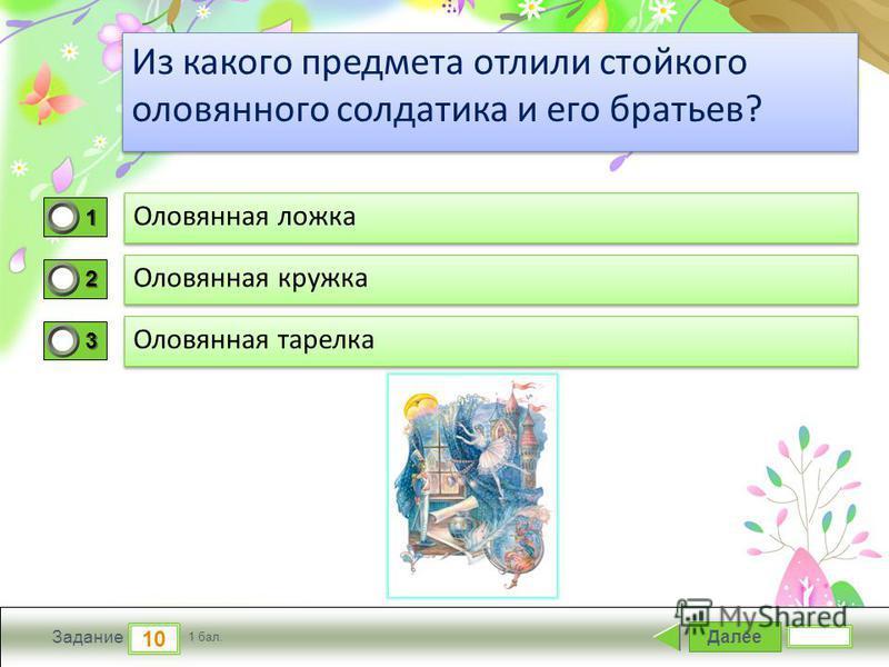 ProPowerPoint.ru Далее 10 Задание 1 бал. 1111 2222 3333 Из какого предмета отлили стойкого оловянного солдатика и его братьев?