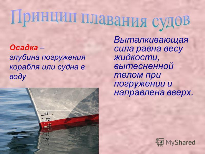 Выталкивающая сила равна весу жидкости, вытесненной телом при погружении и направлена вверх. Осадка – глубина погружения корабля или судна в воду