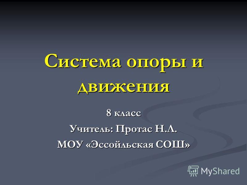 Система опоры и движения 8 класс Учитель: Протас Н.Л. МОУ «Эссойльская СОШ»