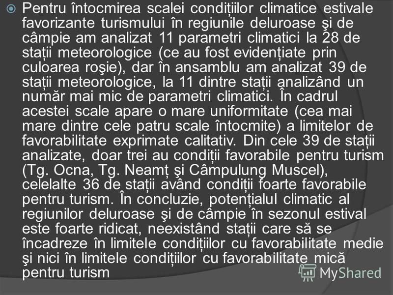 Pentru întocmirea scalei condiţiilor climatice estivale favorizante turismului în regiunile deluroase şi de câmpie am analizat 11 parametri climatici la 28 de staţii meteorologice (ce au fost evidenţiate prin culoarea roşie), dar în ansamblu am anali