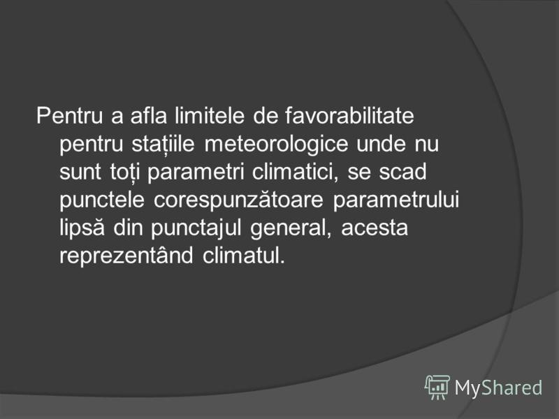 Pentru a afla limitele de favorabilitate pentru staţiile meteorologice unde nu sunt toţi parametri climatici, se scad punctele corespunzătoare parametrului lipsă din punctajul general, acesta reprezentând climatul.