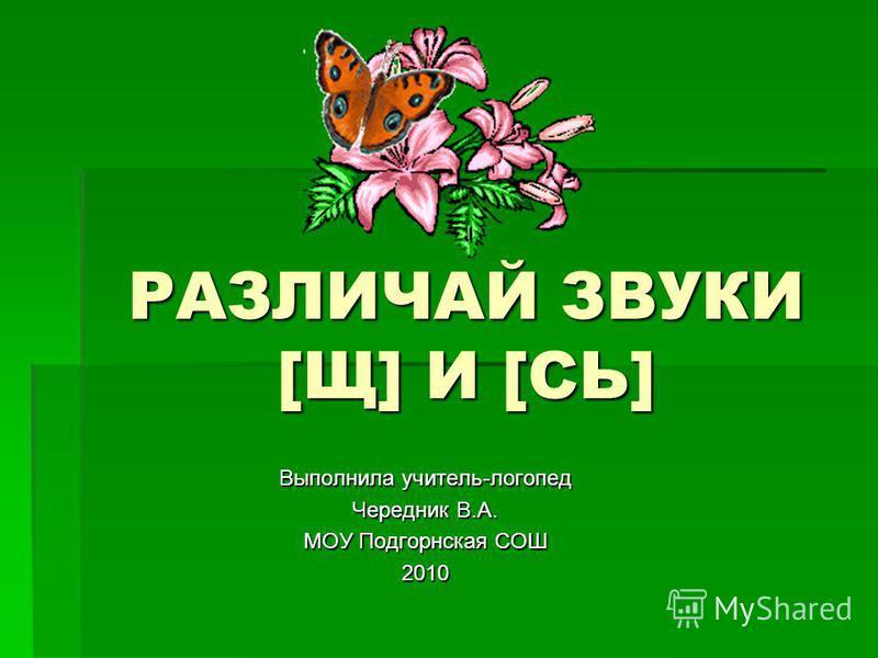 РАЗЛИЧАЙ ЗВУКИ [Щ] И [СЬ] Выполнила учитель-логопед Чередник В.А. МОУ Подгорнская СОШ 2010