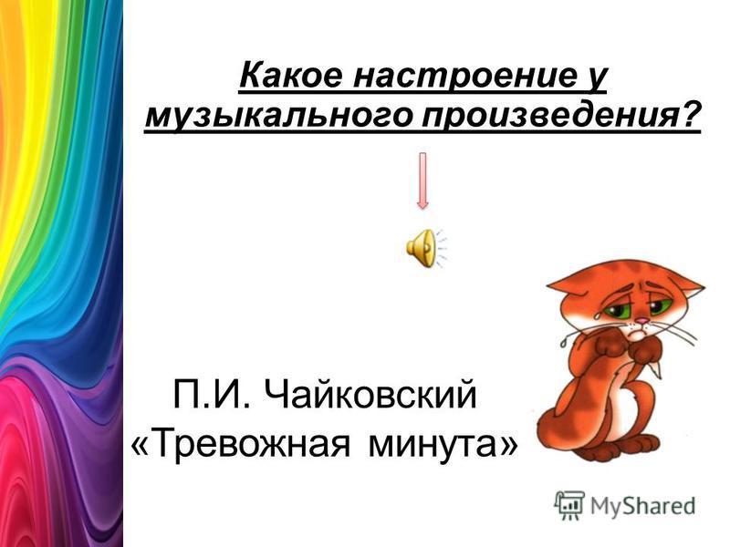 П.И. Чайковский «Тревожная минута» Какое настроение у музыкального произведения?