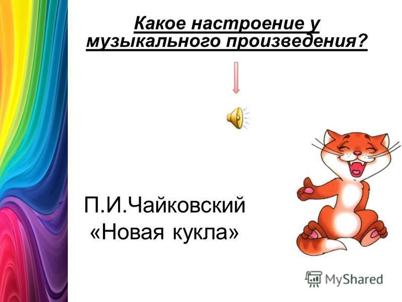 П.И.Чайковский «Новая кукла» Какое настроение у музыкального произведения?