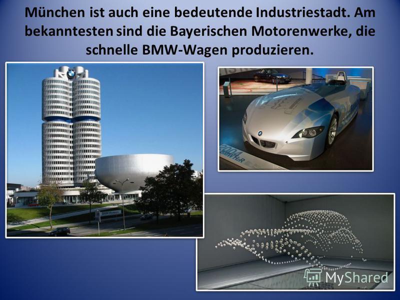 München ist auch eine bedeutende Industriestadt. Am bekanntesten sind die Bayerischen Motorenwerke, die schnelle BMW-Wagen produzieren.