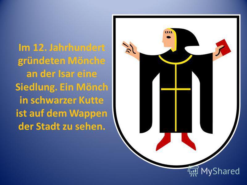 Im 12. Jahrhundert gründeten Mönche an der Isar eine Siedlung. Ein Mönch in schwarzer Kutte ist auf dem Wappen der Stadt zu sehen.