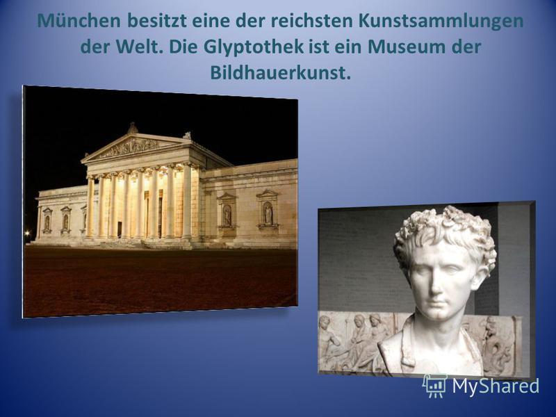 München besitzt eine der reichsten Kunstsammlungen der Welt. Die Glyptothek ist ein Museum der Bildhauerkunst.