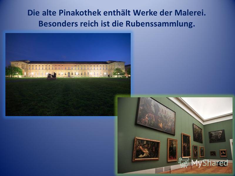 Die alte Pinakothek enthält Werke der Malerei. Besonders reich ist die Rubenssammlung.