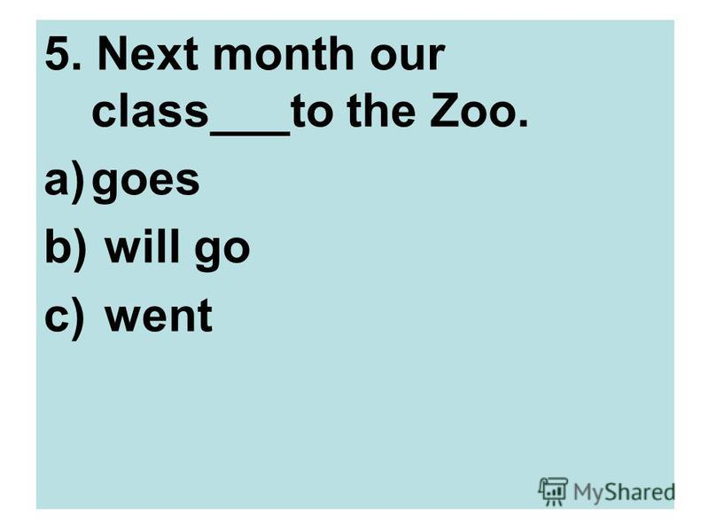 5. Next month our class___to the Zoo. a)goes b) will go c) went