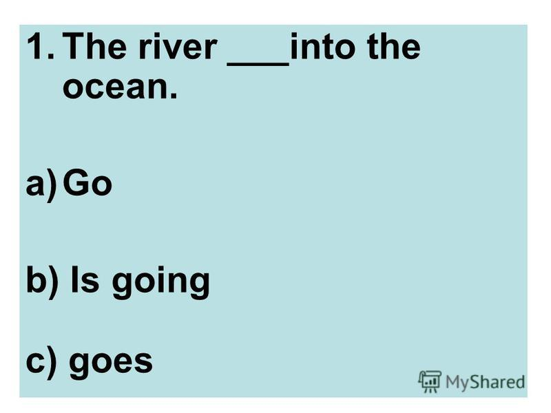 1.The river ___into the ocean. a)Go b) Is going c) goes