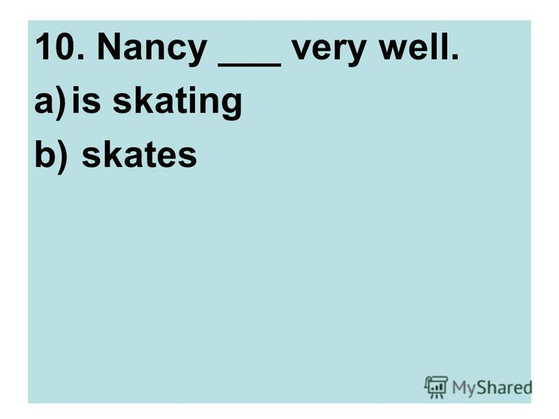10. Nancy ___ very well. a)is skating b) skates