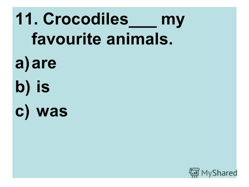 11. Crocodiles___ my favourite animals. a)are b) is c) was