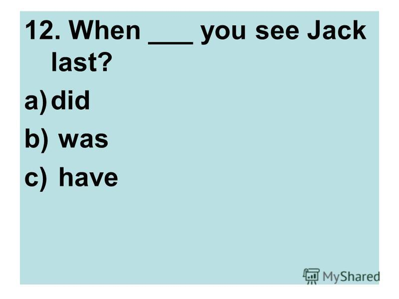 12. When ___ you see Jack last? a)did b) was c) have