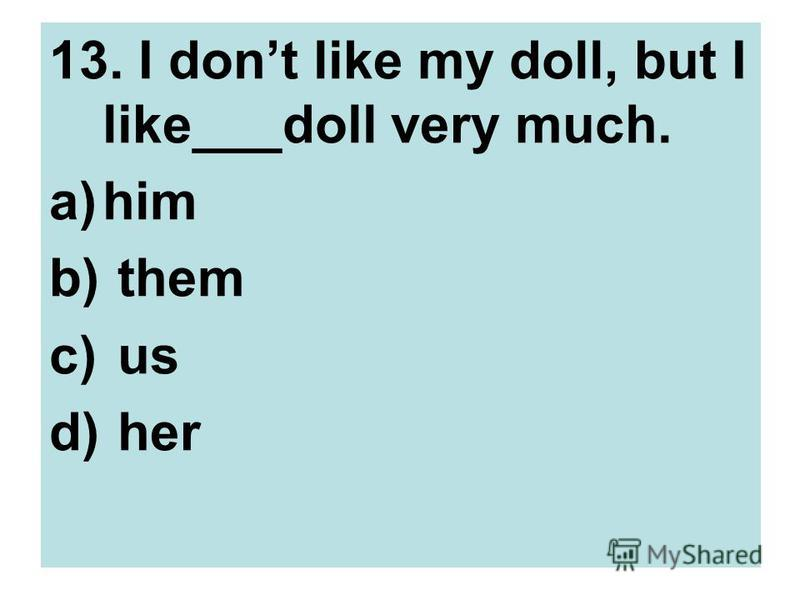 13. I dont like my doll, but I like___doll very much. a)him b) them c) us d) her