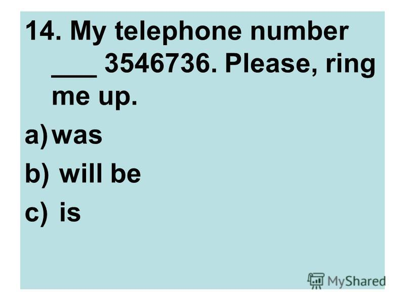 14. My telephone number ___ 3546736. Please, ring me up. a)was b) will be c) is