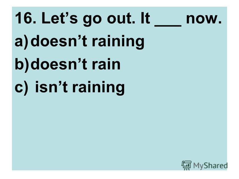 16. Lets go out. It ___ now. a)doesnt raining b)doesnt rain c) isnt raining