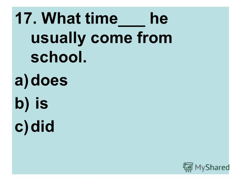 17. What time___ he usually come from school. a)does b) is c)did