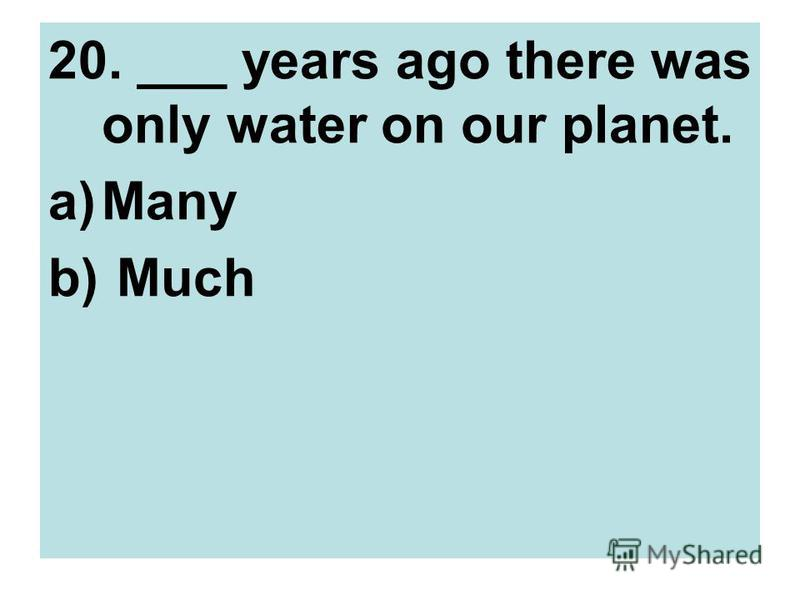 20. ___ years ago there was only water on our planet. a)Many b) Much