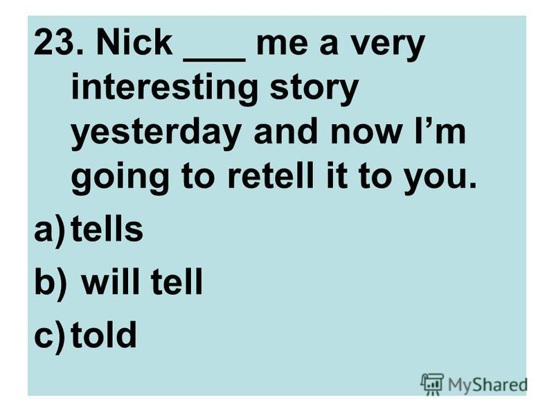 23. Nick ___ me a very interesting story yesterday and now Im going to retell it to you. a)tells b) will tell c)told