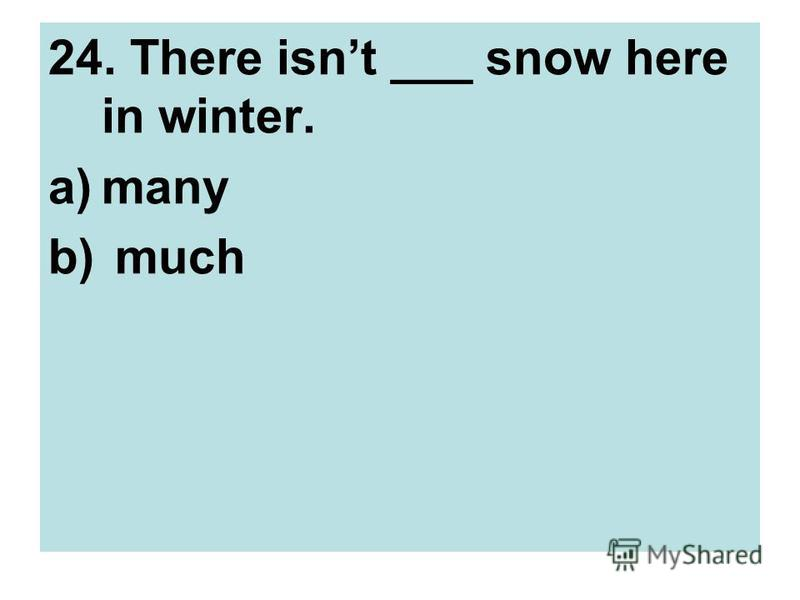 24. There isnt ___ snow here in winter. a)many b) much