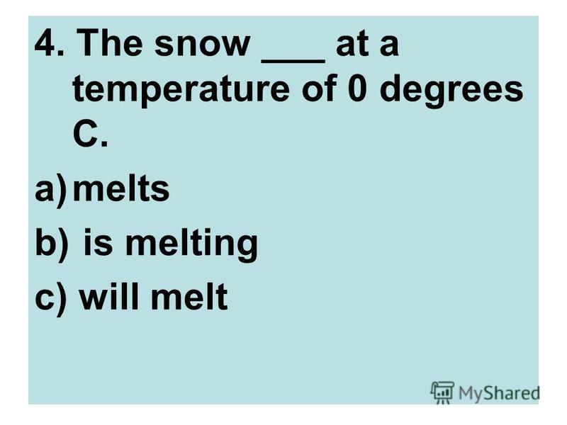 4. The snow ___ at a temperature of 0 degrees C. a)melts b) is melting c) will melt