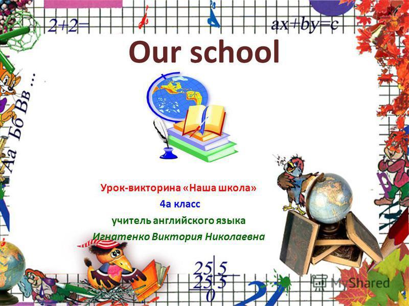 Our school Урок-викторина «Наша школа» 4а класс учитель английского языка Игнатенко Виктория Николаевна